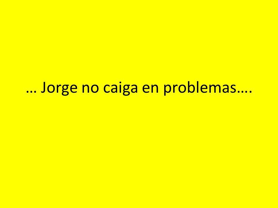 … Jorge no caiga en problemas….