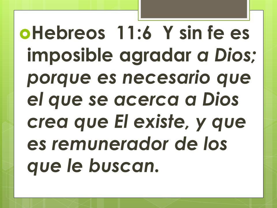Hebreos 11:6 Y sin fe es imposible agradar a Dios; porque es necesario que el que se acerca a Dios crea que El existe, y que es remunerador de los que