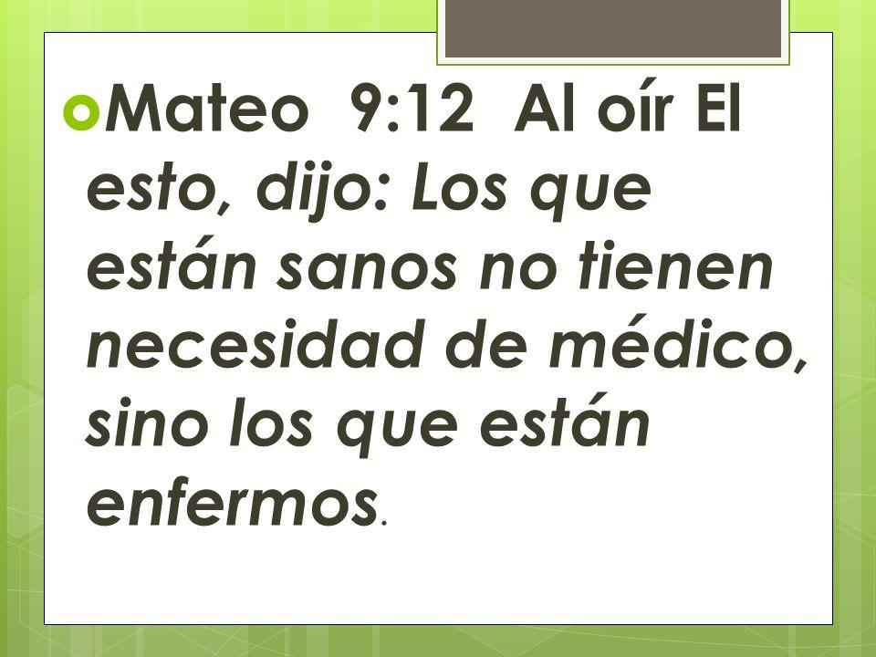 Mateo 9:12 Al oír El esto, dijo: Los que están sanos no tienen necesidad de médico, sino los que están enfermos.