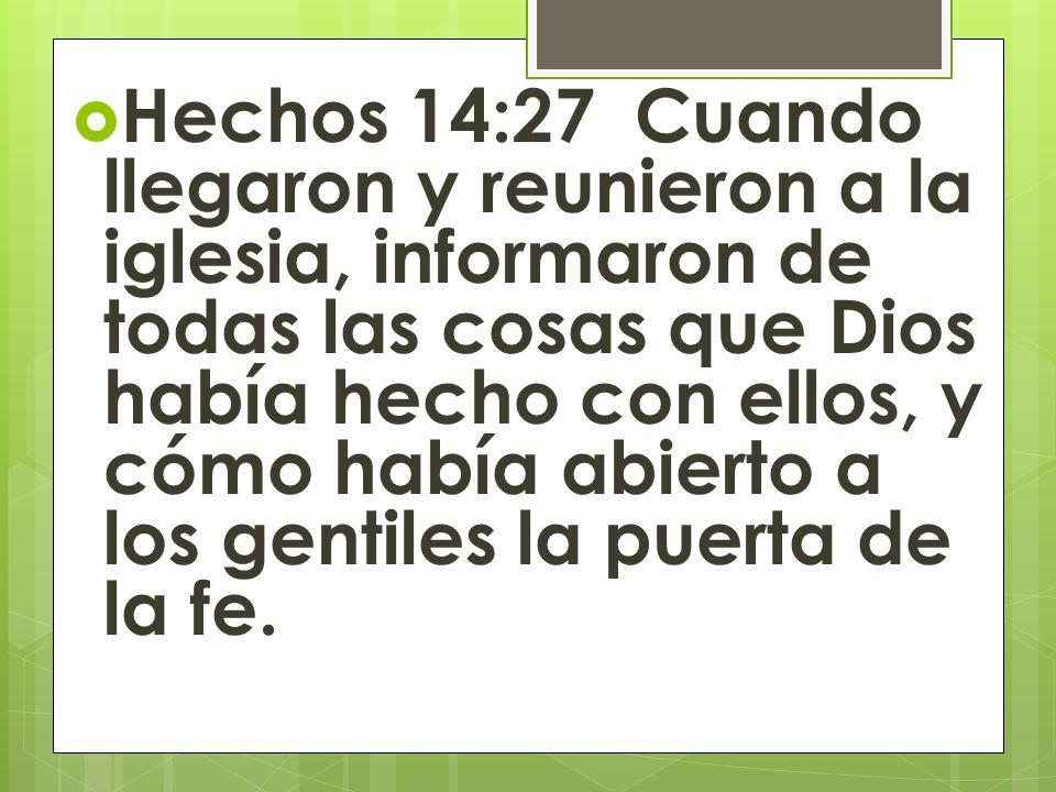Hechos 14:27 Cuando llegaron y reunieron a la iglesia, informaron de todas las cosas que Dios había hecho con ellos, y cómo había abierto a los gentil