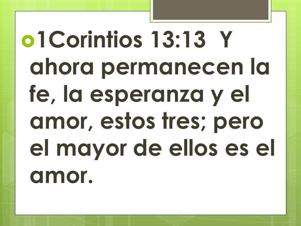 1Corintios 13:13 Y ahora permanecen la fe, la esperanza y el amor, estos tres; pero el mayor de ellos es el amor.