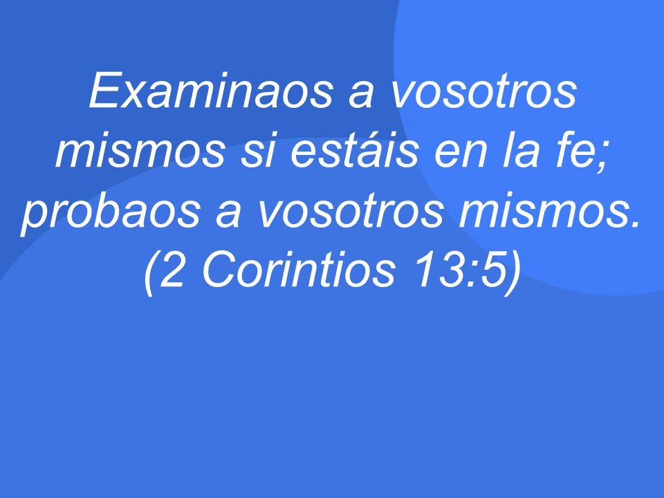 Examinaos a vosotros mismos si estáis en la fe; probaos a vosotros mismos. (2 Corintios 13:5)