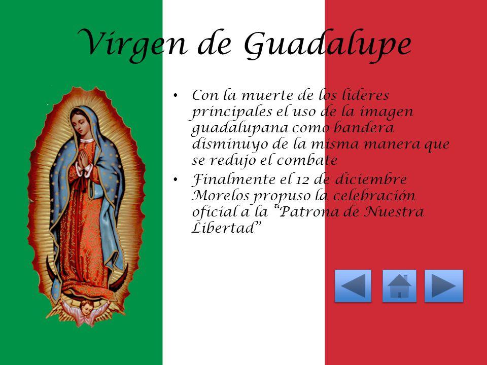 Virgen de Guadalupe Con la muerte de los lideres principales el uso de la imagen guadalupana como bandera disminuyo de la misma manera que se redujo e