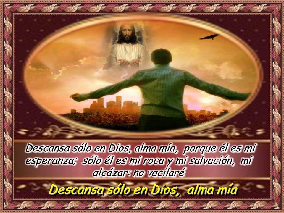 Salmo 61 Sólo en Dios descansa mi alma, porque de él viene mi salvación; sólo él es mi roca y mi salvación; mi alcázar: no vacilaré Sólo en Dios descansa mi alma, porque de él viene mi salvación; sólo él es mi roca y mi salvación; mi alcázar: no vacilaré Descansa sólo en Dios, alma mía