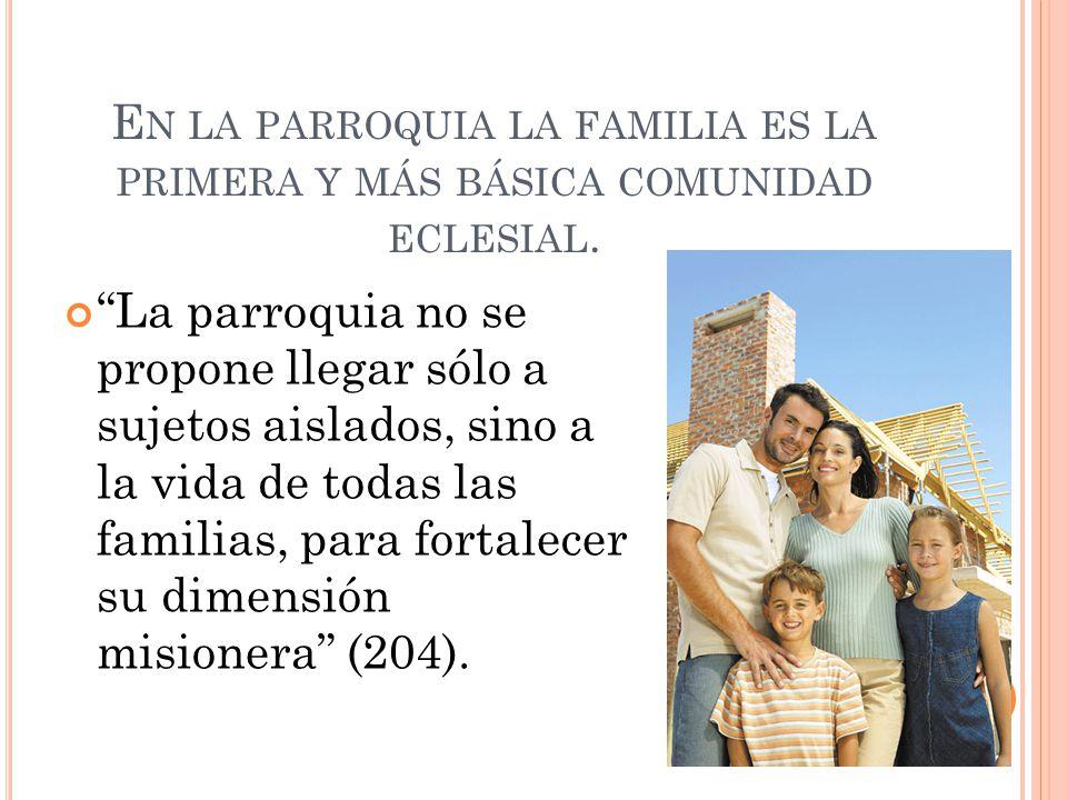 E N LA PARROQUIA LA FAMILIA ES LA PRIMERA Y MÁS BÁSICA COMUNIDAD ECLESIAL. La parroquia no se propone llegar sólo a sujetos aislados, sino a la vida d