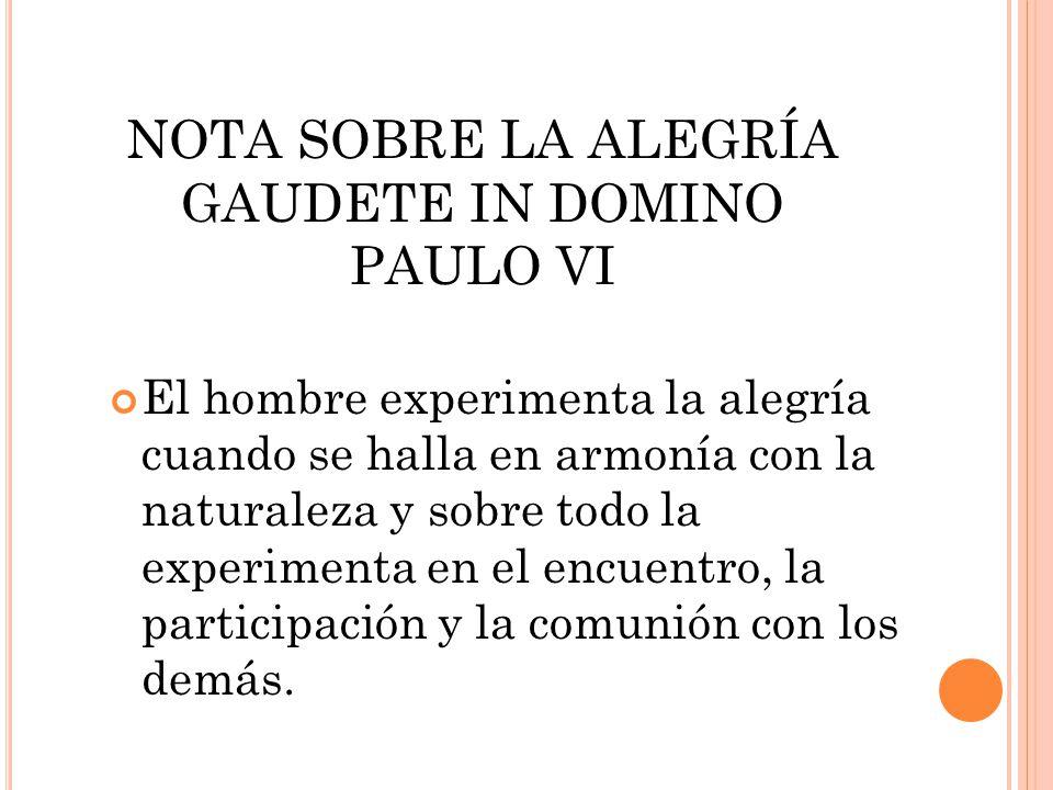 NOTA SOBRE LA ALEGRÍA GAUDETE IN DOMINO PAULO VI El hombre experimenta la alegría cuando se halla en armonía con la naturaleza y sobre todo la experim