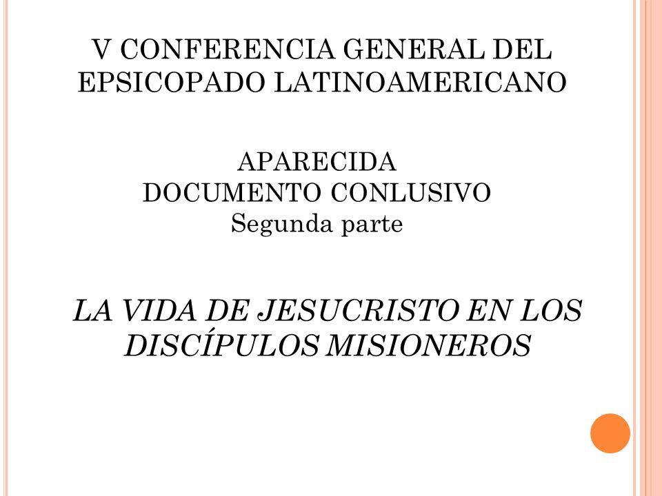 V CONFERENCIA GENERAL DEL EPSICOPADO LATINOAMERICANO APARECIDA DOCUMENTO CONLUSIVO Segunda parte LA VIDA DE JESUCRISTO EN LOS DISCÍPULOS MISIONEROS