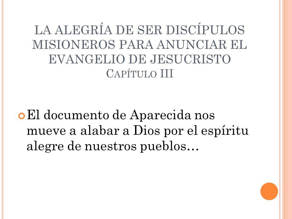 LA ALEGRÍA DE SER DISCÍPULOS MISIONEROS PARA ANUNCIAR EL EVANGELIO DE JESUCRISTO C APÍTULO III El documento de Aparecida nos mueve a alabar a Dios por