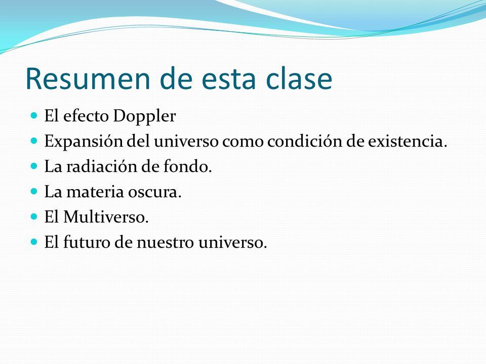 Resumen de esta clase El efecto Doppler Expansión del universo como condición de existencia. La radiación de fondo. La materia oscura. El Multiverso.
