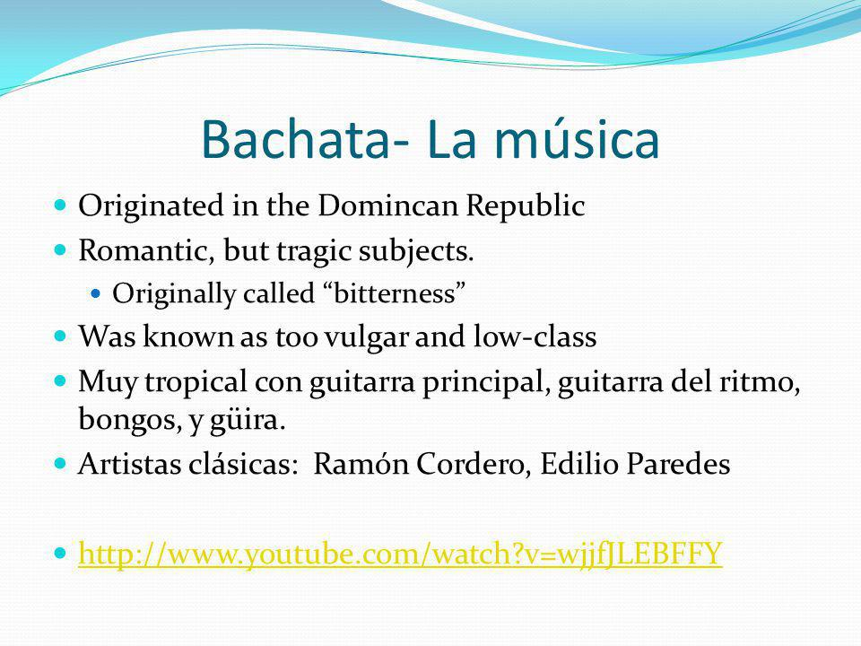 Bachata- La música Originated in the Domincan Republic Romantic, but tragic subjects. Originally called bitterness Was known as too vulgar and low-cla
