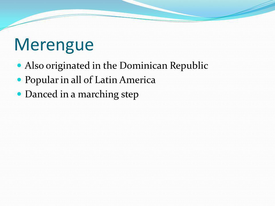 Merengue Also originated in the Dominican Republic Popular in all of Latin America Danced in a marching step