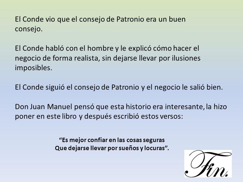 El Conde vio que el consejo de Patronio era un buen consejo. El Conde habló con el hombre y le explicó cómo hacer el negocio de forma realista, sin de