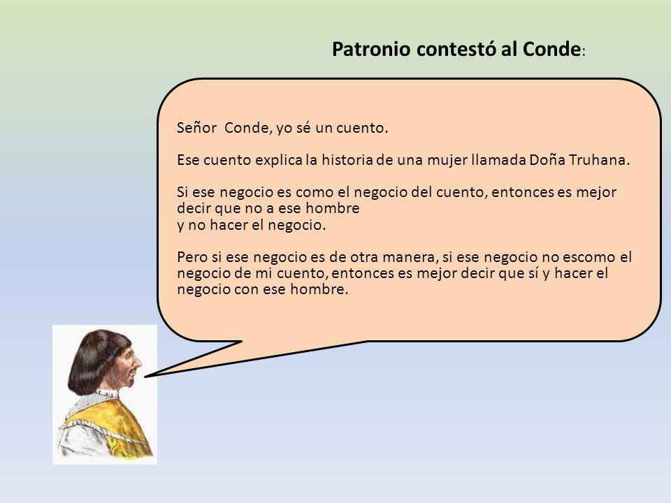 Patronio contestó al Conde : Señor Conde, yo sé un cuento. Ese cuento explica la historia de una mujer llamada Doña Truhana. Si ese negocio es como el