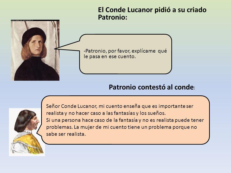 El Conde Lucanor pidió a su criado Patronio: -Patronio, por favor, explícame qué le pasa en ese cuento. Patronio contestó al conde : Señor Conde Lucan