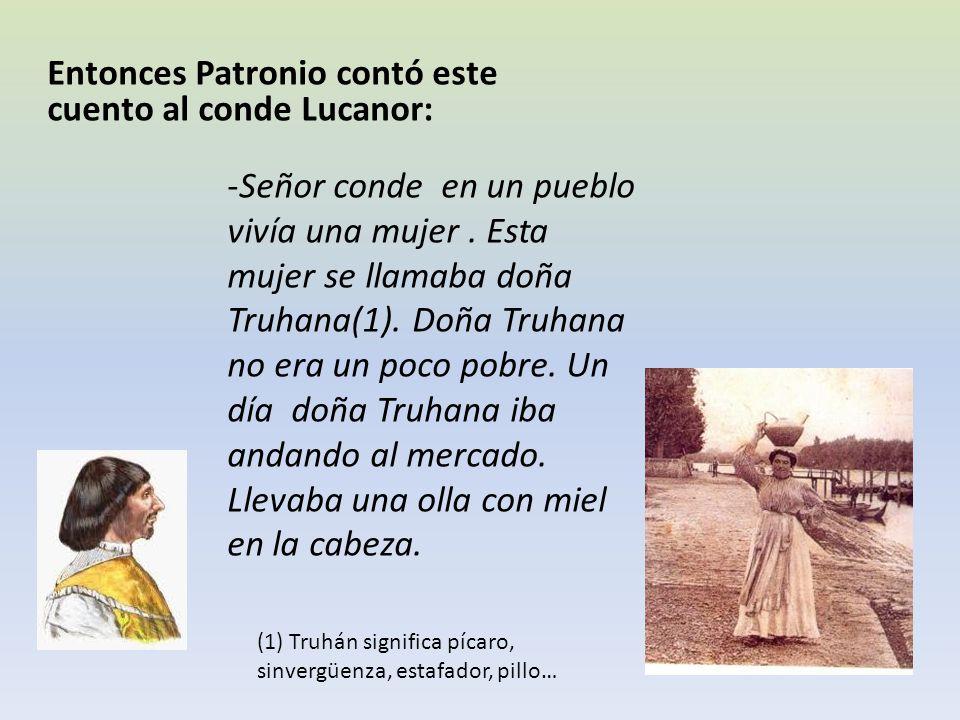 Entonces Patronio contó este cuento al conde Lucanor: -Señor conde en un pueblo vivía una mujer. Esta mujer se llamaba doña Truhana(1). Doña Truhana n