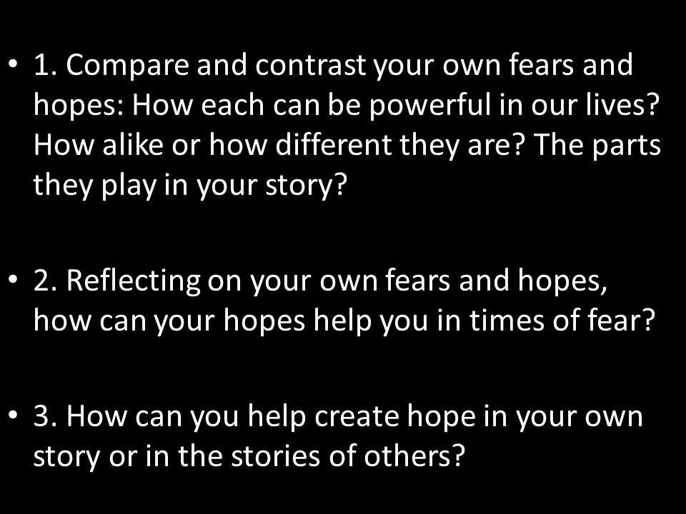 1. Compare and contrast your own fears and hopes: How each can be powerful in our lives? How alike or how different they are? The parts they play in y
