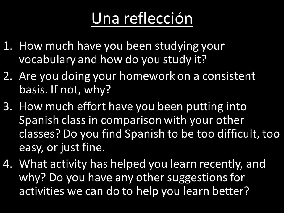 Una reflección 1.How much have you been studying your vocabulary and how do you study it? 2.Are you doing your homework on a consistent basis. If not,