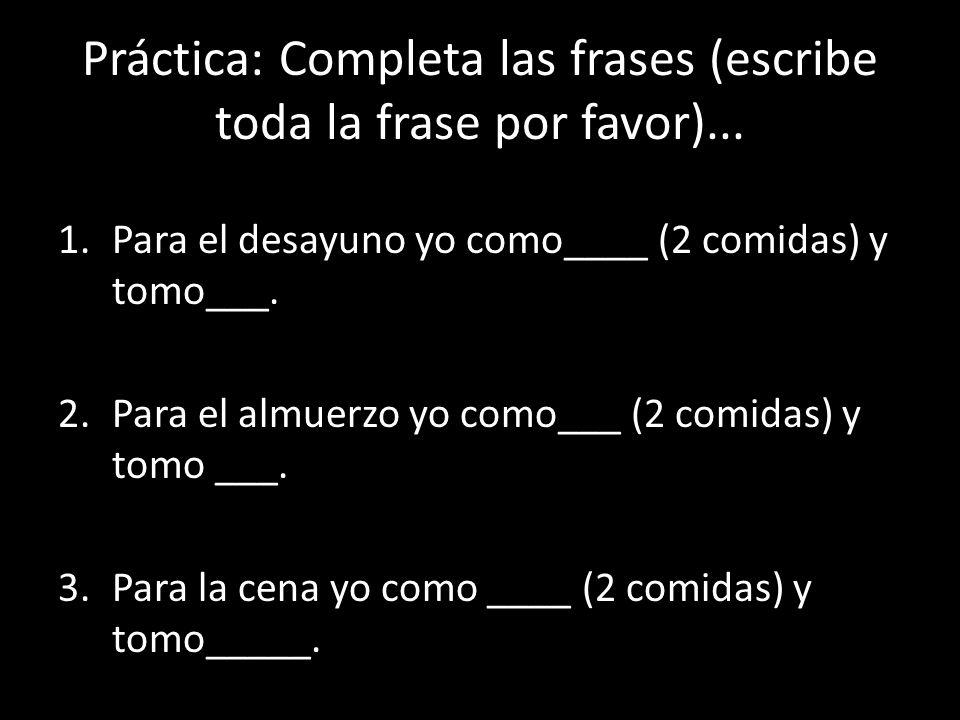 Práctica: Completa las frases (escribe toda la frase por favor)...