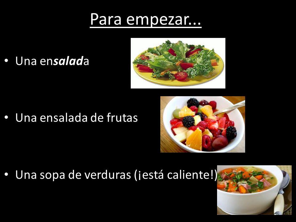 Para empezar... Una ensalada Una ensalada de frutas Una sopa de verduras (¡está caliente!)