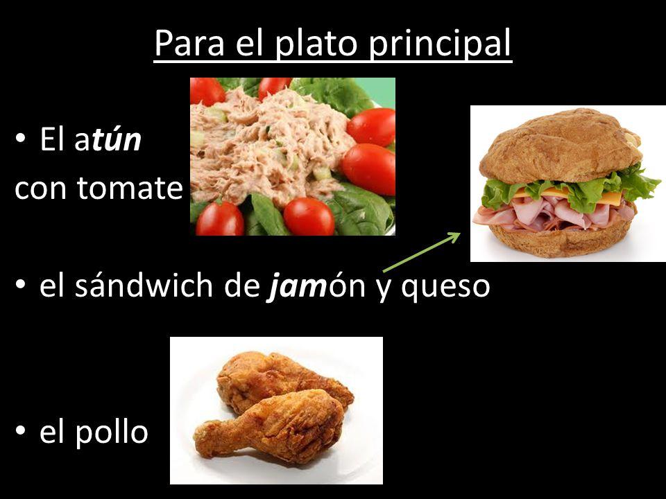 Para el plato principal El atún con tomate el sándwich de jamón y queso el pollo