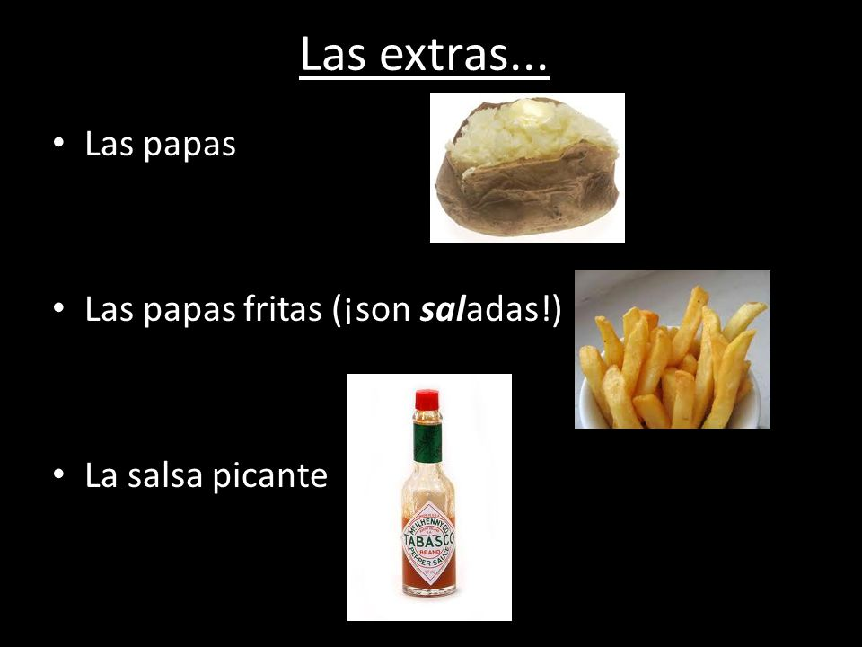 Las extras... Las papas Las papas fritas (¡son saladas!) La salsa picante