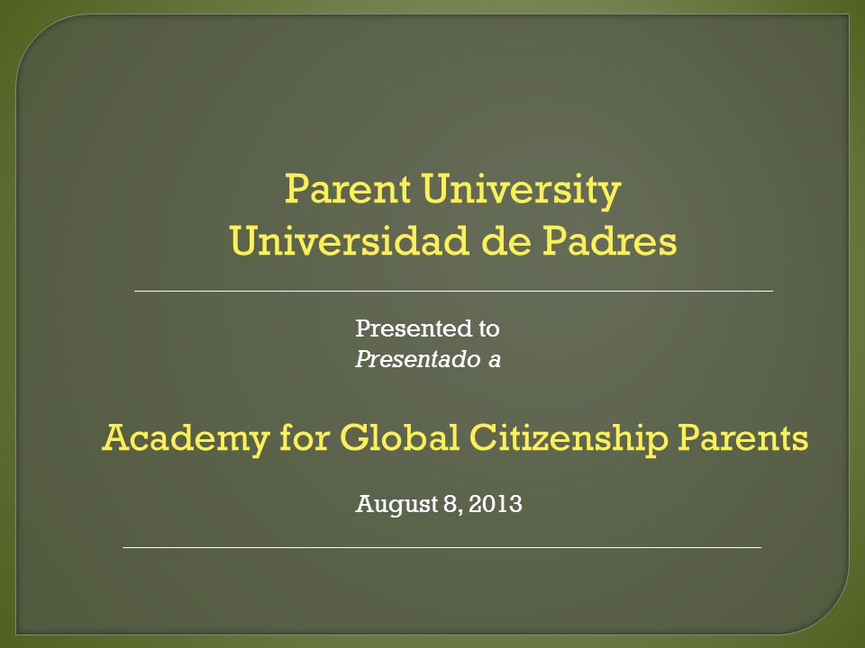 Parent University Universidad de Padres Presented to Presentado a Academy for Global Citizenship Parents August 8, 2013