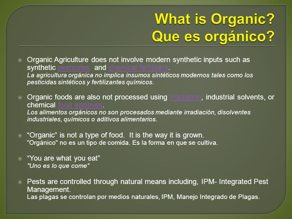 Organic Agriculture does not involve modern synthetic inputs such as synthetic pesticides and chemical fertilizers.pesticideschemical fertilizers La agricultura orgánica no implica insumos sintéticos modernos tales como los pesticidas sintéticos y fertilizantes químicos.