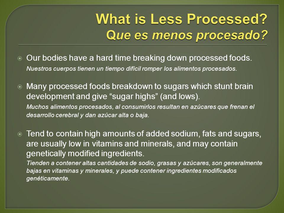 Our bodies have a hard time breaking down processed foods. Nuestros cuerpos tienen un tiempo difícil romper los alimentos procesados. Many processed f