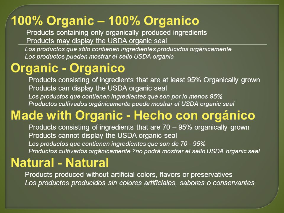 100% Organic – 100% Organico Products containing only organically produced ingredients Products may display the USDA organic seal Los productos que sólo contienen ingredientes producidos orgánicamente Los productos pueden mostrar el sello USDA organic Organic - Organico Products consisting of ingredients that are at least 95% Organically grown Products can display the USDA organic seal Los productos que contienen ingredientes que son por lo menos 95% Productos cultivados orgánicamente puede mostrar el USDA organic seal Made with Organic - Hecho con orgánico Products consisting of ingredients that are 70 – 95% organically grown Products cannot display the USDA organic seal Los productos que contienen ingredientes que son de 70 - 95% Productos cultivados orgánicamente ?no podrá mostrar el sello USDA organic seal Natural - Natural Products produced without artificial colors, flavors or preservatives Los productos producidos sin colores artificiales, sabores o conservantes