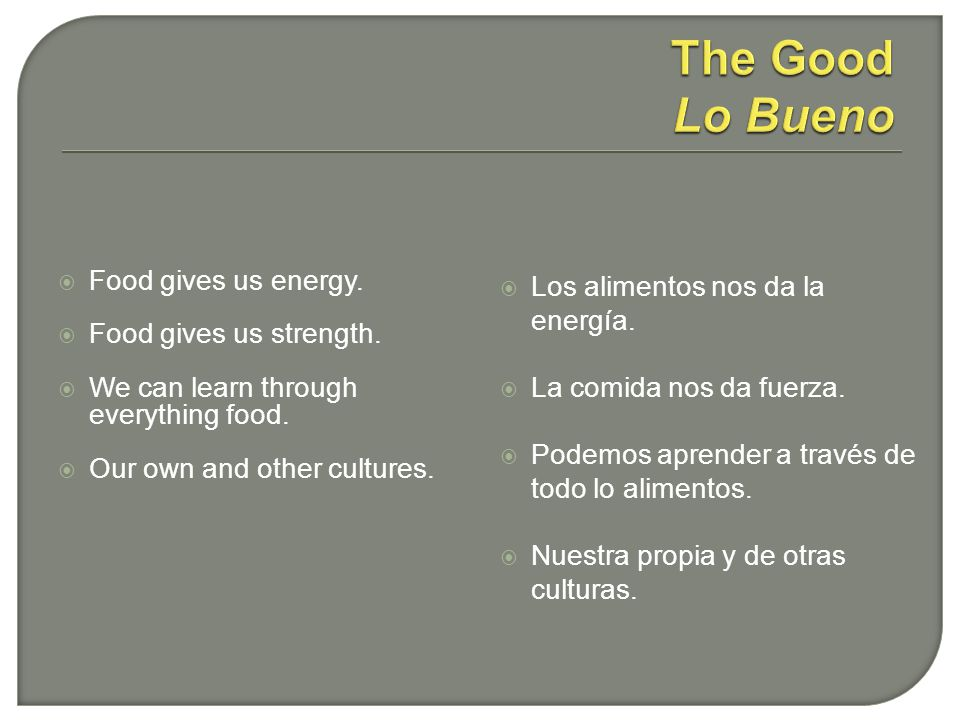 Food gives us energy. Food gives us strength. We can learn through everything food. Our own and other cultures. Los alimentos nos da la energía. La co