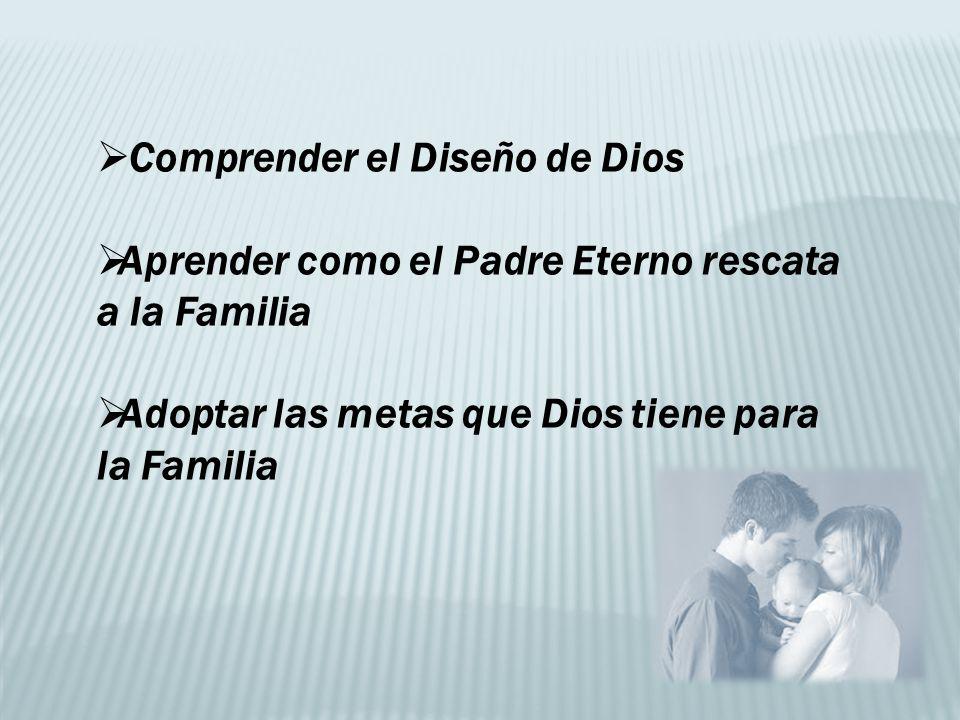 Comprender el Diseño de Dios Aprender como el Padre Eterno rescata a la Familia Adoptar las metas que Dios tiene para la Familia