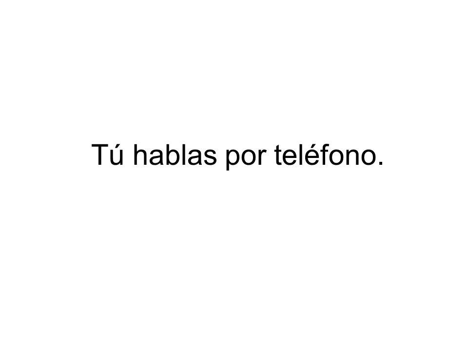 Tú hablas por teléfono.