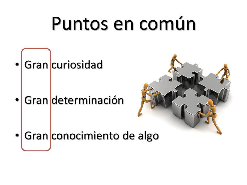 Puntos en común Gran curiosidad Gran curiosidad Gran determinación Gran determinación Gran conocimiento de algo Gran conocimiento de algo
