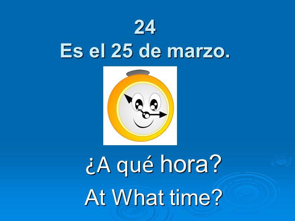 24 Es el 25 de marzo. ¿A qué hora? At What time?