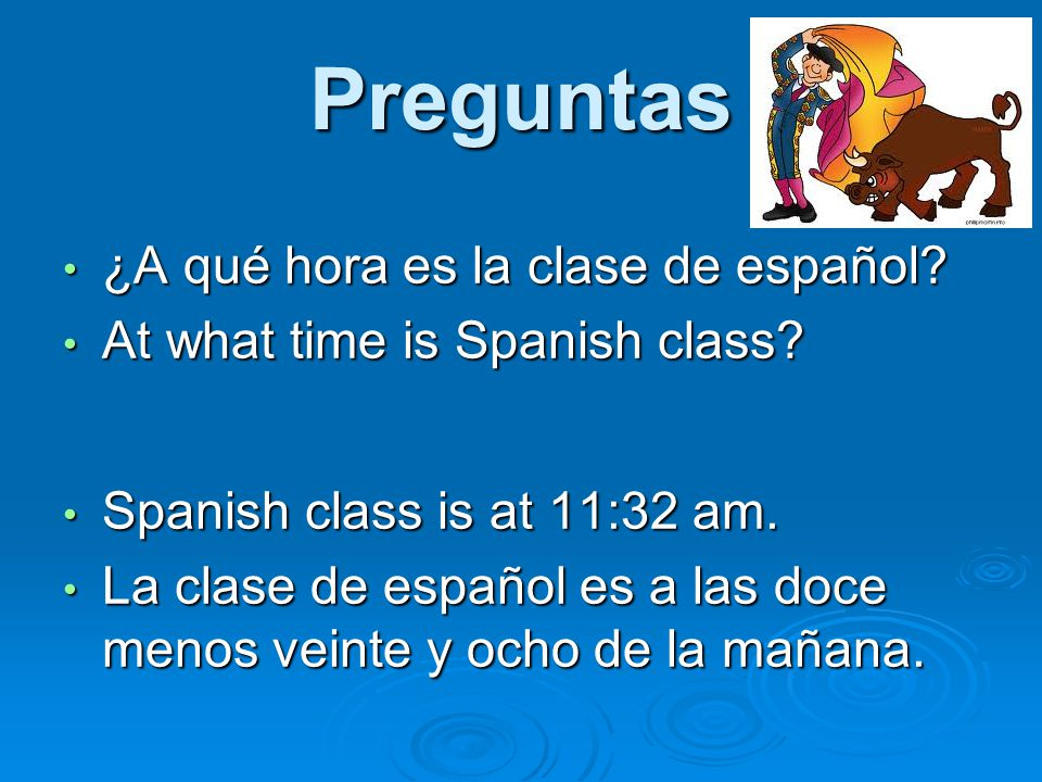Preguntas ¿A qué hora es la clase de español. ¿A qué hora es la clase de español.