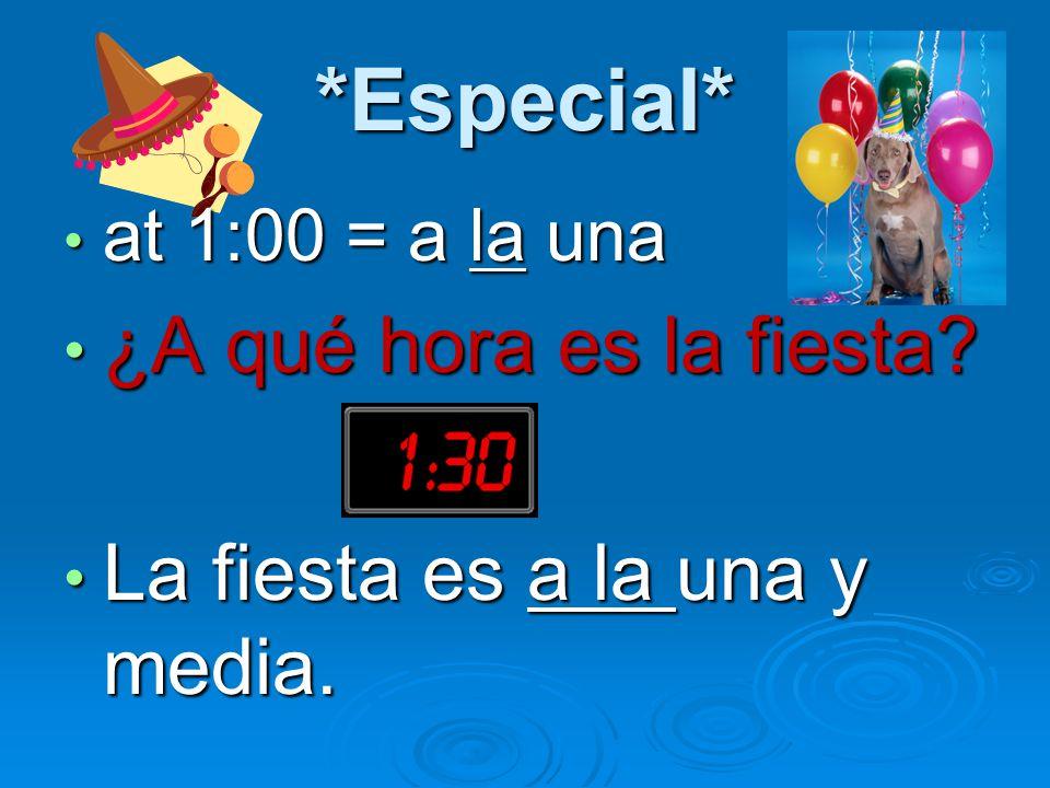 *Especial* at 1:00 = a la una at 1:00 = a la una ¿A qué hora es la fiesta.