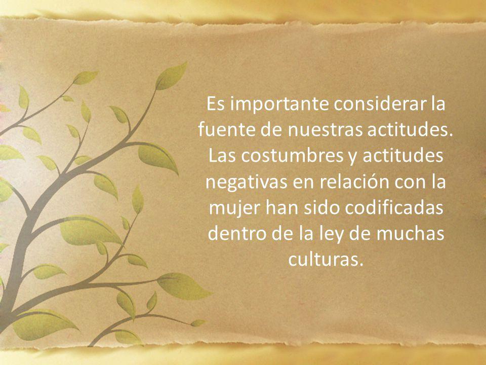 Es importante considerar la fuente de nuestras actitudes. Las costumbres y actitudes negativas en relación con la mujer han sido codificadas dentro de