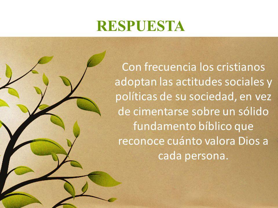 RESPUESTA Con frecuencia los cristianos adoptan las actitudes sociales y políticas de su sociedad, en vez de cimentarse sobre un sólido fundamento bíb
