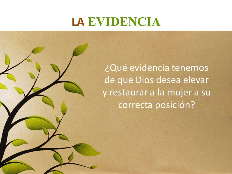 LA EVIDENCIA ¿Qué evidencia tenemos de que Dios desea elevar y restaurar a la mujer a su correcta posición?