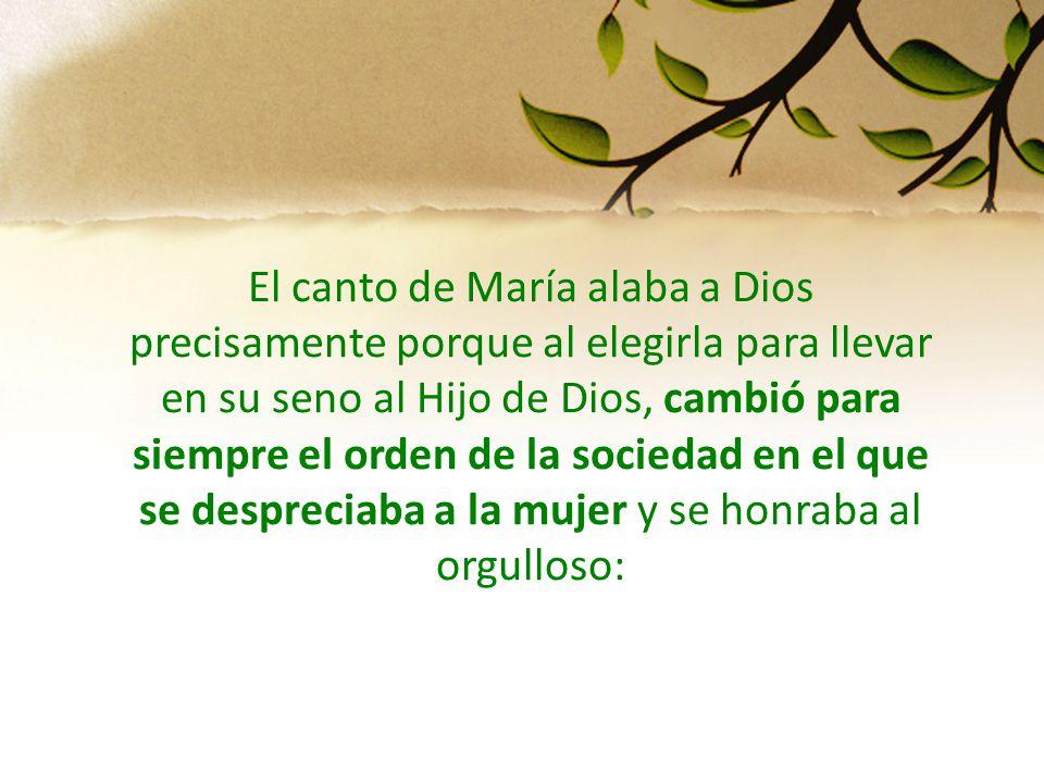 El canto de María alaba a Dios precisamente porque al elegirla para llevar en su seno al Hijo de Dios, cambió para siempre el orden de la sociedad en