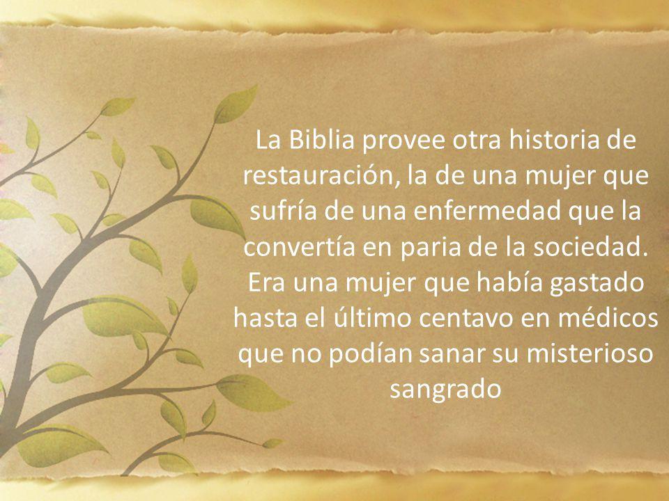 La Biblia provee otra historia de restauración, la de una mujer que sufría de una enfermedad que la convertía en paria de la sociedad. Era una mujer q