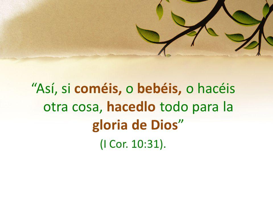 Así, si coméis, o bebéis, o hacéis otra cosa, hacedlo todo para la gloria de Dios (I Cor. 10:31).