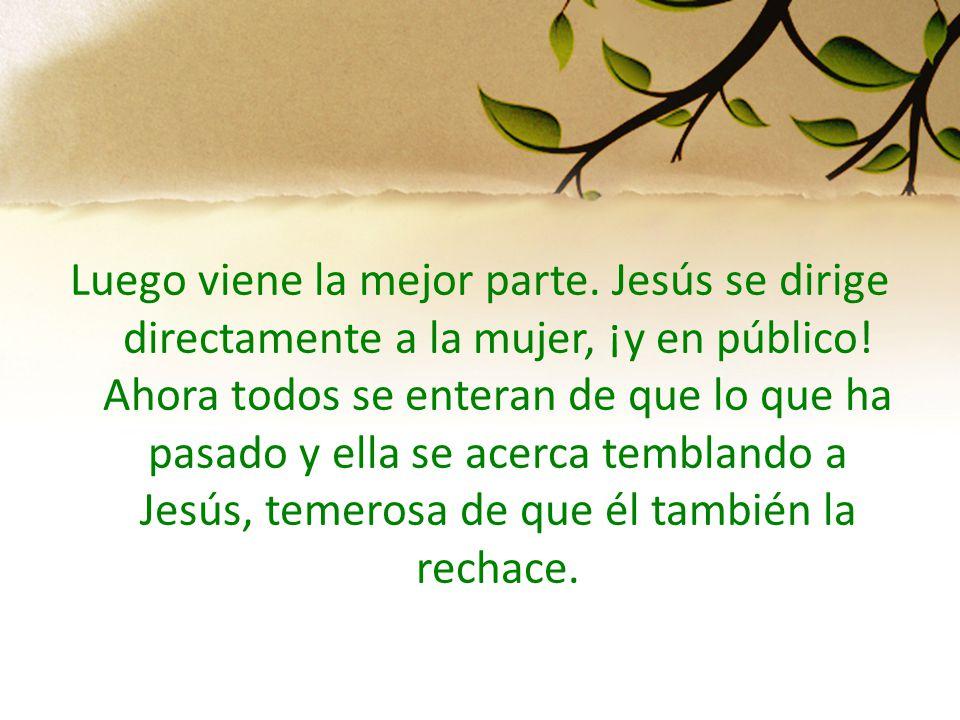 Luego viene la mejor parte. Jesús se dirige directamente a la mujer, ¡y en público! Ahora todos se enteran de que lo que ha pasado y ella se acerca te