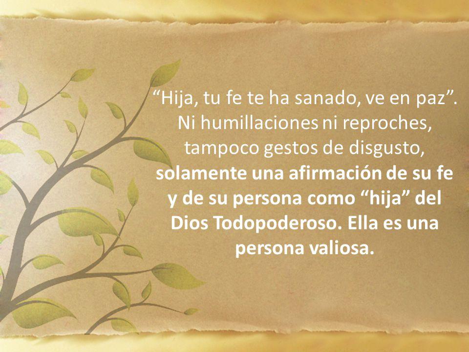 Hija, tu fe te ha sanado, ve en paz. Ni humillaciones ni reproches, tampoco gestos de disgusto, solamente una afirmación de su fe y de su persona como