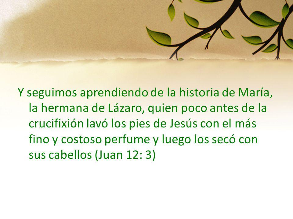 Y seguimos aprendiendo de la historia de María, la hermana de Lázaro, quien poco antes de la crucifixión lavó los pies de Jesús con el más fino y cost