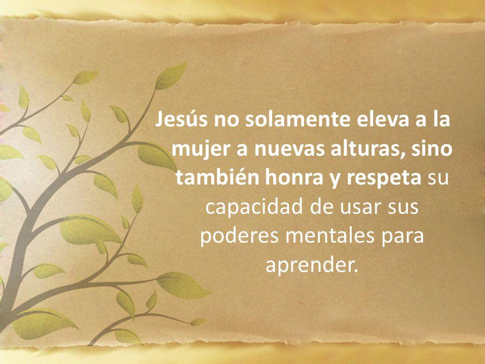 Jesús no solamente eleva a la mujer a nuevas alturas, sino también honra y respeta su capacidad de usar sus poderes mentales para aprender.