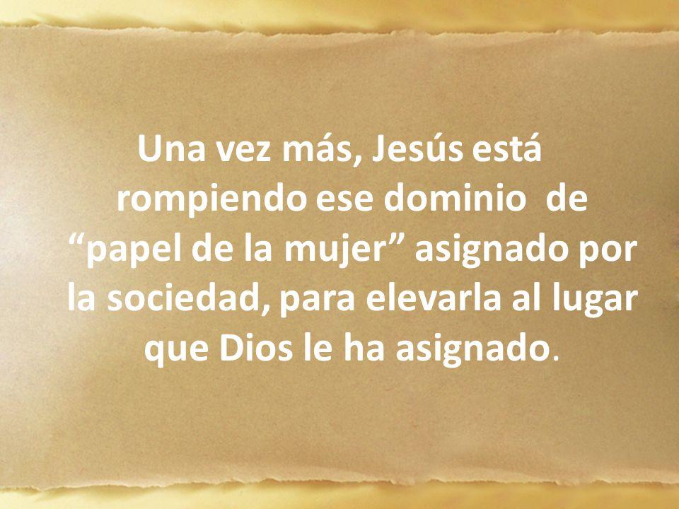 Una vez más, Jesús está rompiendo ese dominio de papel de la mujer asignado por la sociedad, para elevarla al lugar que Dios le ha asignado.