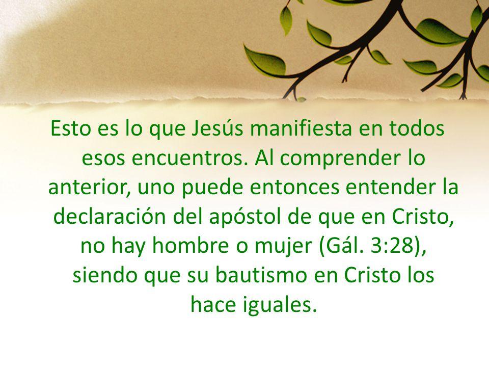 Esto es lo que Jesús manifiesta en todos esos encuentros. Al comprender lo anterior, uno puede entonces entender la declaración del apóstol de que en