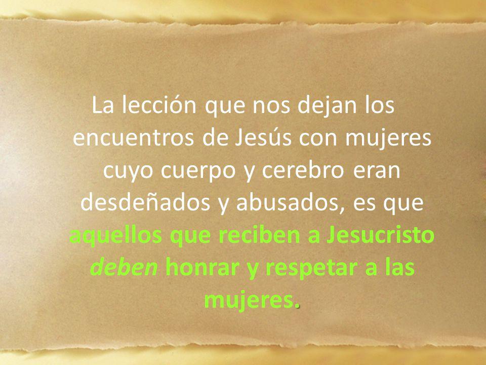 . La lección que nos dejan los encuentros de Jesús con mujeres cuyo cuerpo y cerebro eran desdeñados y abusados, es que aquellos que reciben a Jesucri
