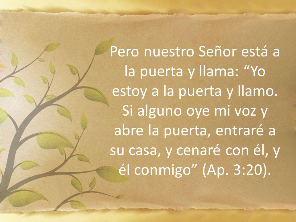 Pero nuestro Señor está a la puerta y llama: Yo estoy a la puerta y llamo. Si alguno oye mi voz y abre la puerta, entraré a su casa, y cenaré con él,